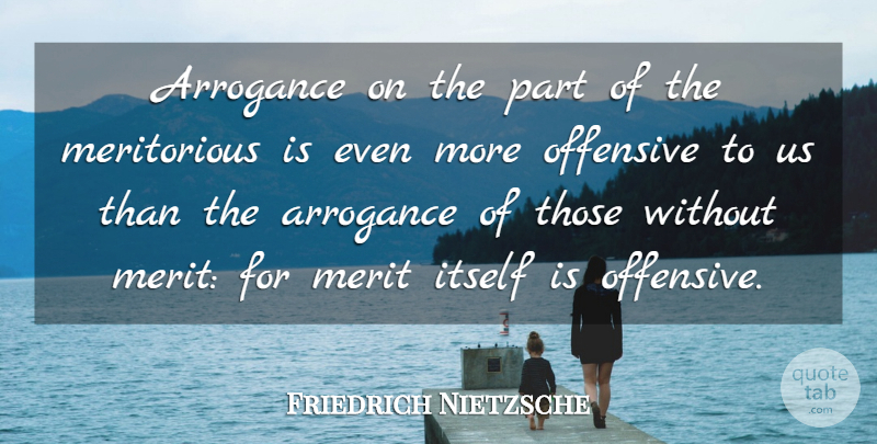 Friedrich Nietzsche Quote About Arrogance, Merit, Offensive: Arrogance On The Part Of...