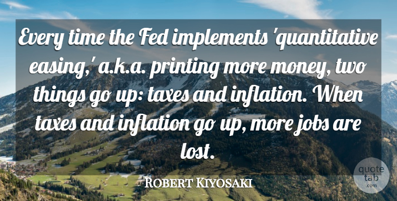Robert Kiyosaki Quote About Fed, Inflation, Jobs, Money, Printing: Every Time The Fed Implements...
