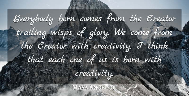 Maya Angelou Quote About Creativity, Thinking, Glory: Everybody Born Comes From The...