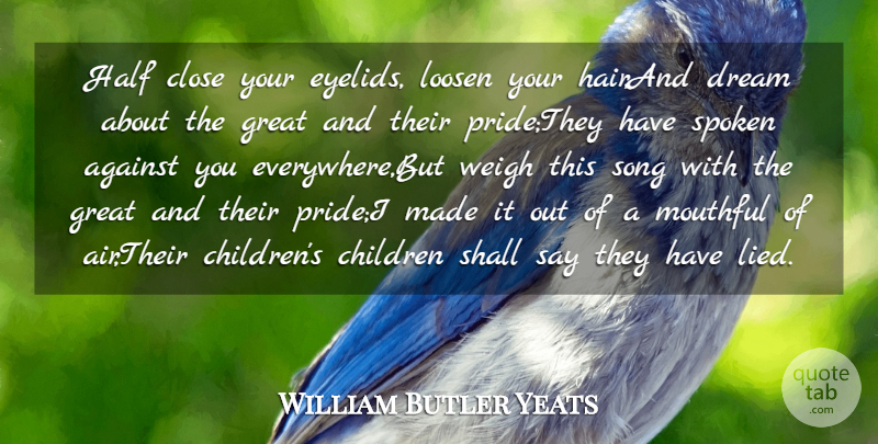 William Butler Yeats Quote About Against, Children, Close, Dream, Great: Half Close Your Eyelids Loosen...
