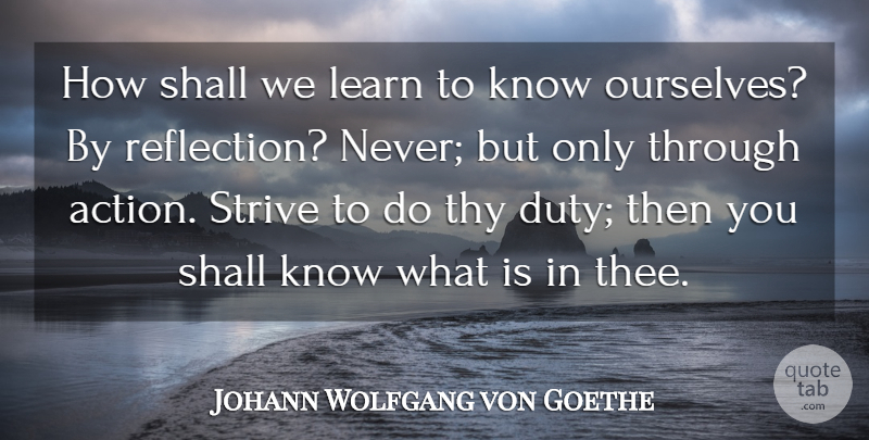 Johann Wolfgang von Goethe Quote About Action, Learn, Shall, Strive, Thy: How Shall We Learn To...