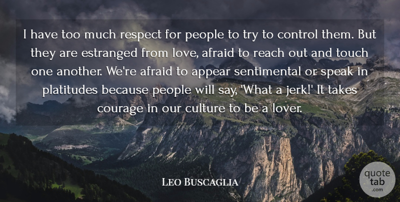 Leo Buscaglia Quote About Afraid, Appear, Control, Courage, Culture: I Have Too Much Respect...