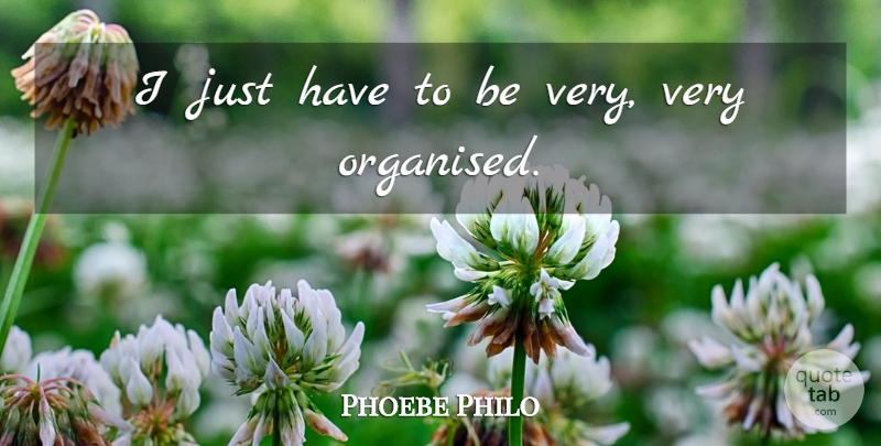Phoebe Philo Quote About Organised: I Just Have To Be...