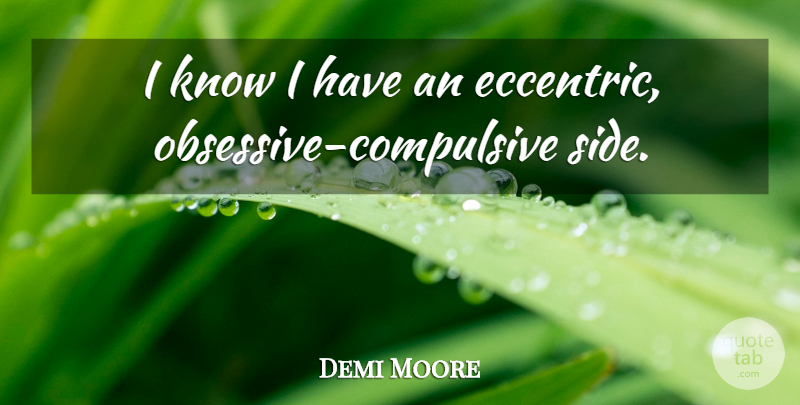 Demi Moore Quote About Obsessive Compulsive, Eccentric, Sides: I Know I Have An...