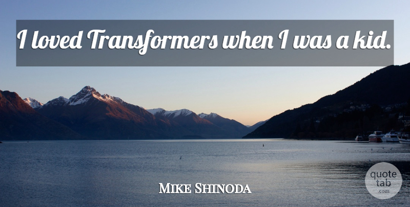 Mike Shinoda Quote About Kids: I Loved Transformers When I...