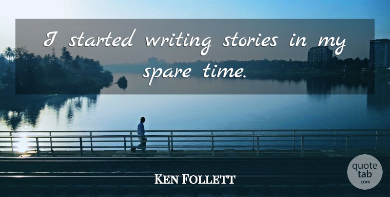 Ken Follett Quote About Writing, Stories, Spare Time: I Started Writing Stories In...