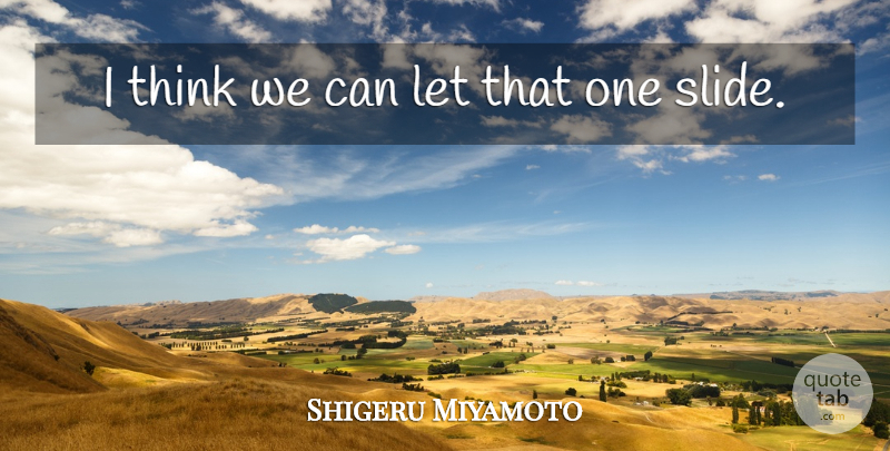 Shigeru Miyamoto Quote About undefined: I Think We Can Let...