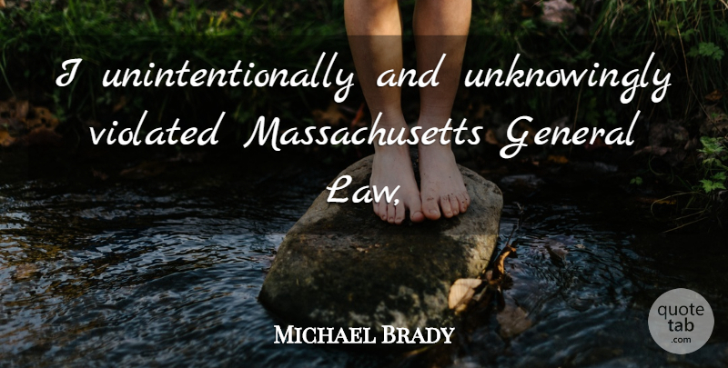 Michael Brady Quote About General, Violated: I Unintentionally And Unknowingly Violated...