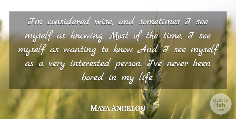 Maya Angelou Quote About Wise, Knowing, Bored: Im Considered Wise And Sometimes...