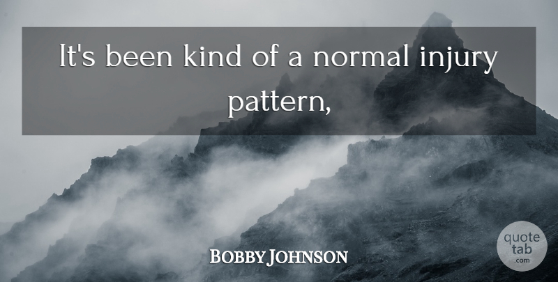 Bobby Johnson Quote About Injury, Normal: Its Been Kind Of A...