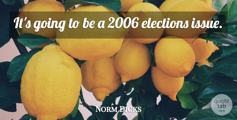 Norm Dicks Quote About Elections: Its Going To Be A...