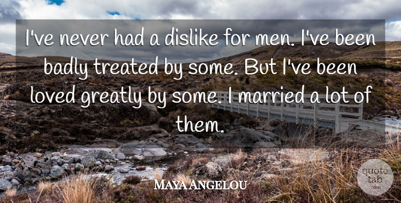 Maya Angelou Quote About Men, Married, Treated: Ive Never Had A Dislike...