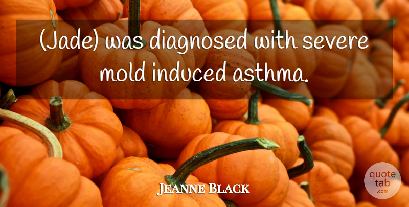 Jeanne Black Quote About Diagnosed, Induced, Mold, Severe: Jade Was Diagnosed With Severe...