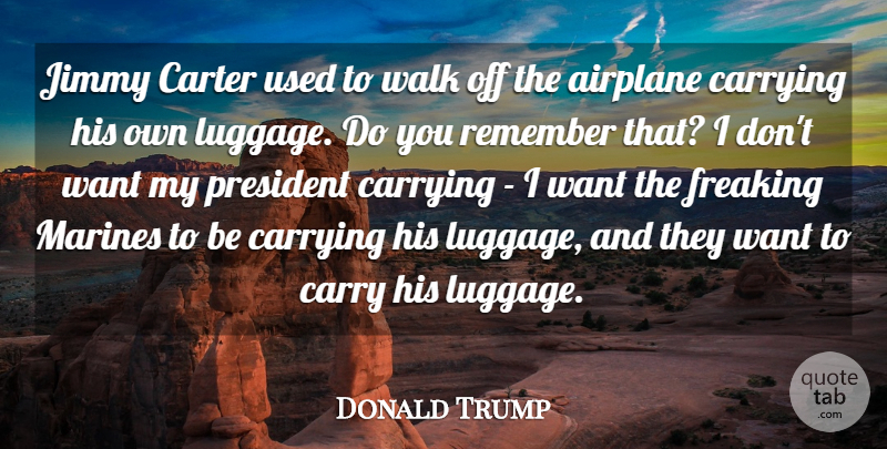 Donald Trump Quote About Carrying, Carter, Jimmy, Marines, President: Jimmy Carter Used To Walk...