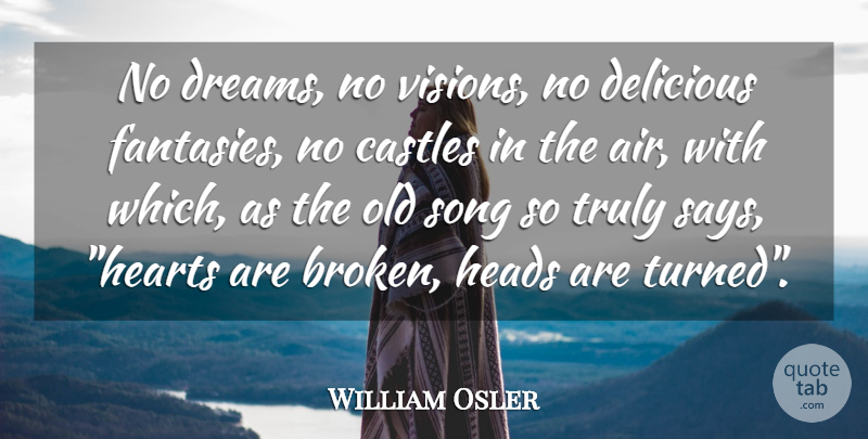 William Osler Quote About Dream, Song, Heart: No Dreams No Visions No...