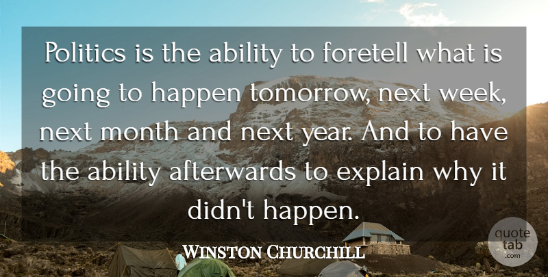 Winston Churchill Quote About Ability, Afterwards, Explain, Foretell, Happen: Politics Is The Ability To...