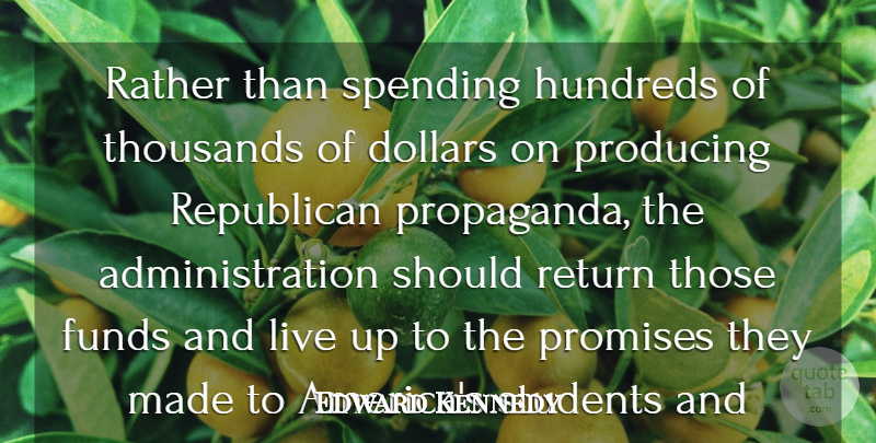 Edward Kennedy Quote About Dollars, Funds, Producing, Promises, Rather: Rather Than Spending Hundreds Of...