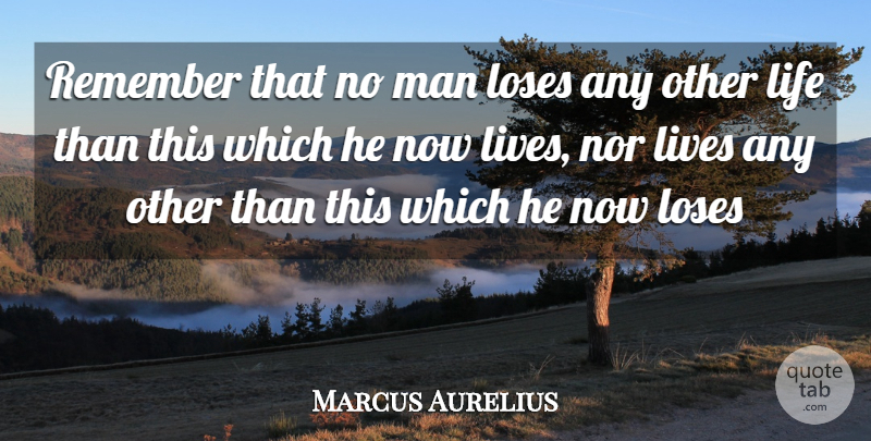 Marcus Aurelius Quote About Life, Lives, Loses, Man, Nor: Remember That No Man Loses...
