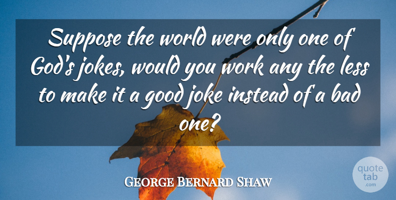 George Bernard Shaw Quote About Fools Day, World, April: Suppose The World Were Only...