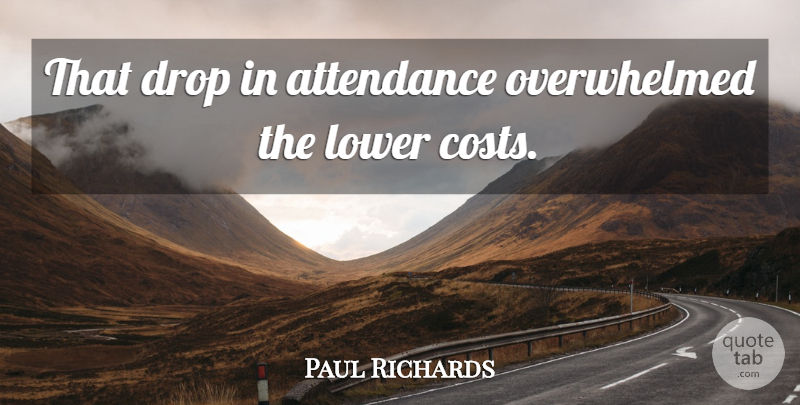 Paul Richards Quote About Attendance, Drop, Lower: That Drop In Attendance Overwhelmed...