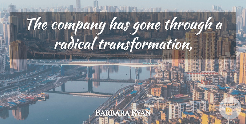 Barbara Ryan Quote About Company, Gone, Radical: The Company Has Gone Through...