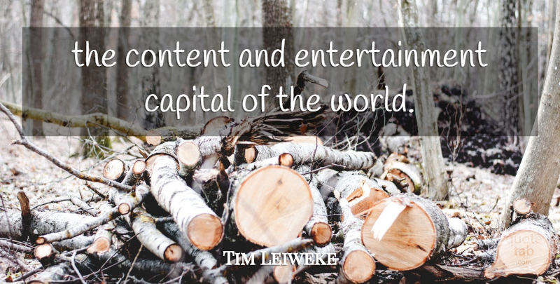 Tim Leiweke Quote About Capital, Content, Entertainment: The Content And Entertainment Capital...