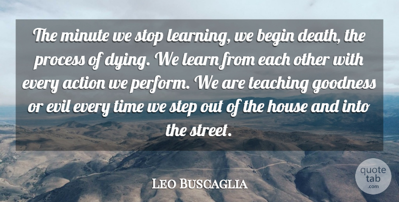 Leo Buscaglia Quote About Action, Begin, Death, Evil, Goodness: The Minute We Stop Learning...