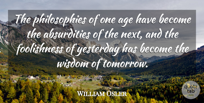 William Osler Quote About Birthday, Truth, Philosophy: The Philosophies Of One Age...