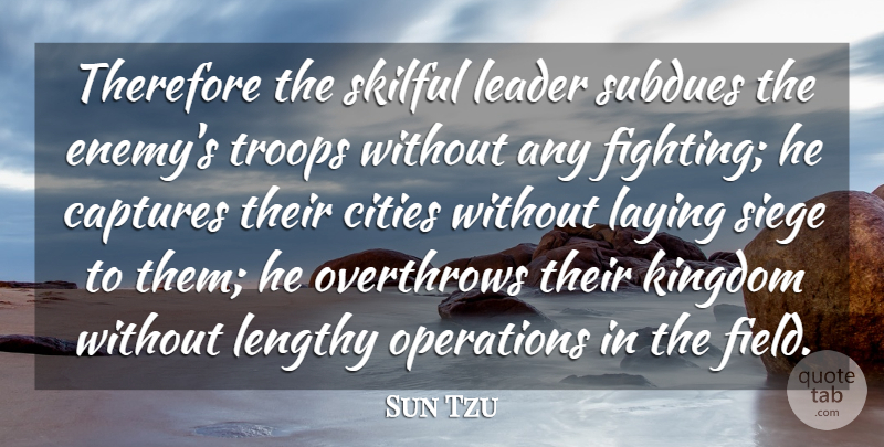 Sun Tzu Quote About Captures, Cities, Kingdom, Laying, Leader: Therefore The Skilful Leader Subdues...