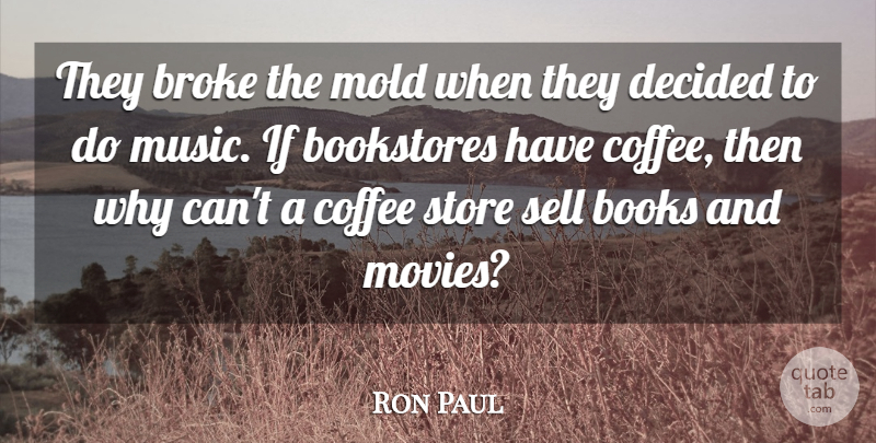 Ron Paul Quote About Bookstores, Broke, Coffee, Decided, Mold: They Broke The Mold When...