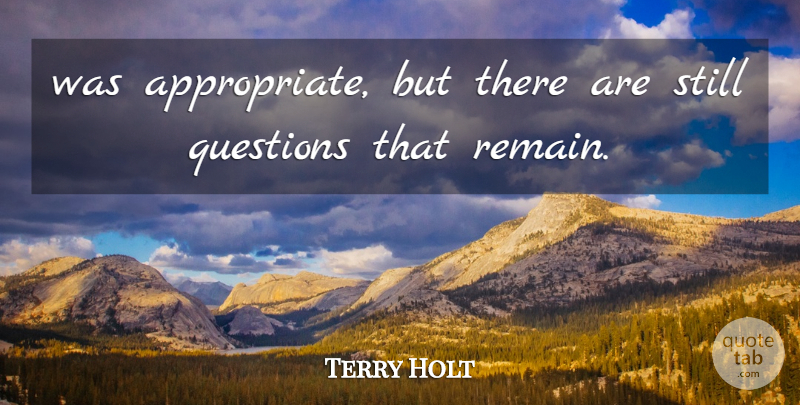 Terry Holt Quote About Questions: Was Appropriate But There Are...