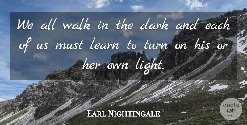 Earl Nightingale Quote About Gratitude, Dark, Light: We All Walk In The...