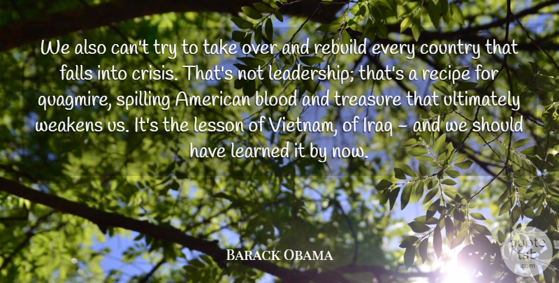 Barack Obama Quote About Country, Falls, Iraq, Leadership, Learned: We Also Cant Try To...