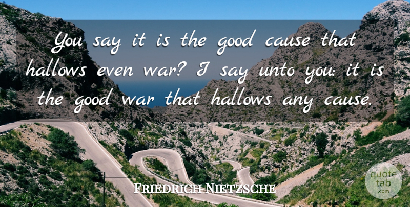 Friedrich Nietzsche Quote About War, Causes, Good War: You Say It Is The...