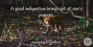 Anger Quotes, Ralph Waldo Emerson Quote About Hate, Anger, Power: A Good Indignation Brings Out...