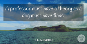 H. L. Mencken Quote About Dog, Fleas, Theory: A Professor Must Have A...