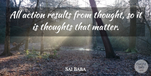 Sai Baba Quote About Matter, Action, Results: All Action Results From Thought...