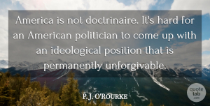 America Quotes, P. J. O'Rourke Quote About America, Hard: America Is Not Doctrinaire Its...