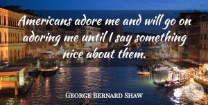 Adore Quotes, George Bernard Shaw Quote About Nice, Goes On, Adore: Americans Adore Me And Will...