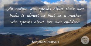 Benjamin Disraeli Quote About Mother, Children, Book: An Author Who Speaks About...