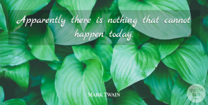 Life Quotes, Mark Twain Quote About Life, Positivity, Today: Apparently There Is Nothing That...