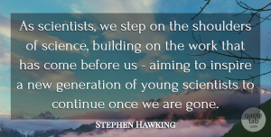 Generation Quotes, Stephen Hawking Quote About Aiming, Building, Continue, Generation, Science: As Scientists We Step On...