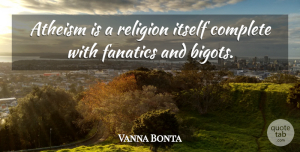 Vanna Bonta Quote About Atheism, Fanatics, Bigots: Atheism Is A Religion Itself...