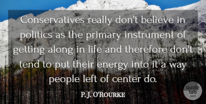 Life Quotes, P. J. O'Rourke Quote About Along, Believe, Center, Instrument, Left: Conservatives Really Dont Believe In...