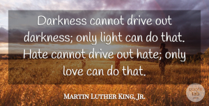 Inspirational Quotes, Martin Luther King, Jr. Quote About Love, Inspirational, Life: Darkness Cannot Drive Out Darkness...