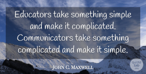 Leadership Quotes, John C. Maxwell Quote About Leadership, Communication, Simple: Educators Take Something Simple And...