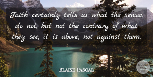Certainly Quotes, Blaise Pascal Quote About Certainly, Contrary, Faith, Tells: Faith Certainly Tells Us What...