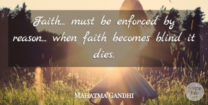 Faith Quotes, Mahatma Gandhi Quote About Faith, Blind, Reason: Faith Must Be Enforced By...