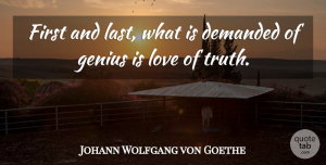 Truth Quotes, Johann Wolfgang von Goethe Quote About Love, Truth, Literature: First And Last What Is...