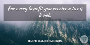 Benefits Quotes, Ralph Waldo Emerson Quote About Taxation, Benefits, Taxes: For Every Benefit You Receive...